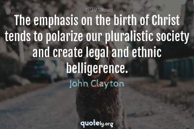 Photo Quote of The emphasis on the birth of Christ tends to polarize our pluralistic society and create legal and ethnic belligerence.