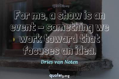 Photo Quote of For me, a show is an event - something we work toward that focuses an idea.