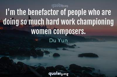 Photo Quote of I'm the benefactor of people who are doing so much hard work championing women composers.