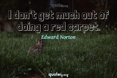 Photo Quote of I don't get much out of doing a red carpet.