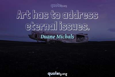 Photo Quote of Art has to address eternal issues.