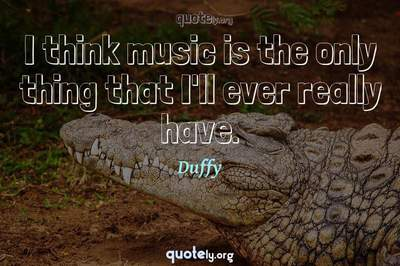 Photo Quote of I think music is the only thing that I'll ever really have.