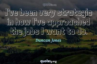 Photo Quote of I've been very strategic in how I've approached the jobs I want to do.