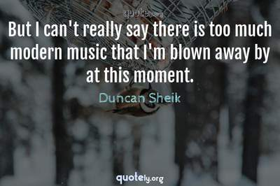 Photo Quote of But I can't really say there is too much modern music that I'm blown away by at this moment.
