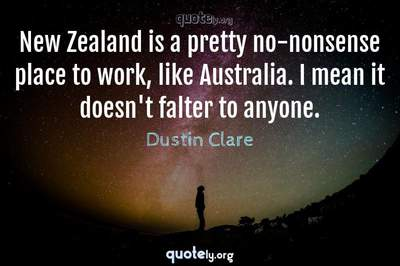 Photo Quote of New Zealand is a pretty no-nonsense place to work, like Australia. I mean it doesn't falter to anyone.