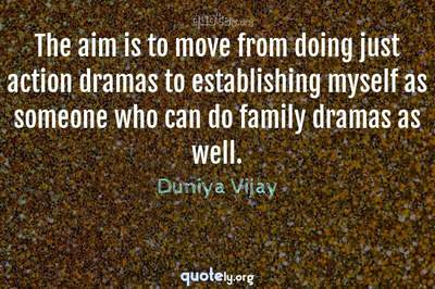 Photo Quote of The aim is to move from doing just action dramas to establishing myself as someone who can do family dramas as well.