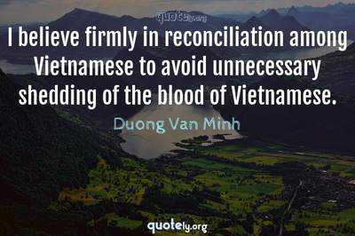 Photo Quote of I believe firmly in reconciliation among Vietnamese to avoid unnecessary shedding of the blood of Vietnamese.