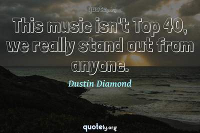 Photo Quote of This music isn't Top 40, we really stand out from anyone.