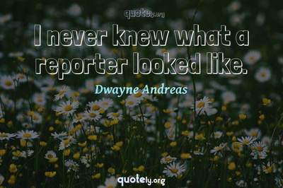 Photo Quote of I never knew what a reporter looked like.