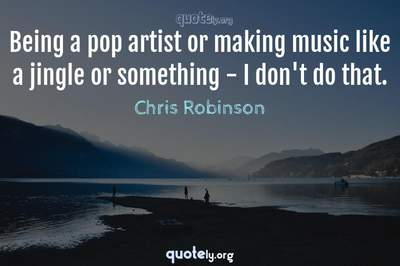 Photo Quote of Being a pop artist or making music like a jingle or something - I don't do that.