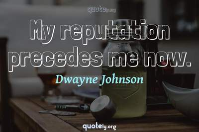 Photo Quote of My reputation precedes me now.
