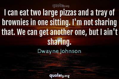 Photo Quote of I can eat two large pizzas and a tray of brownies in one sitting. I'm not sharing that. We can get another one, but I ain't sharing.