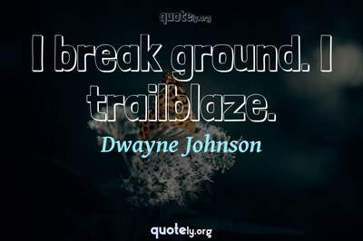 Photo Quote of I break ground. I trailblaze.
