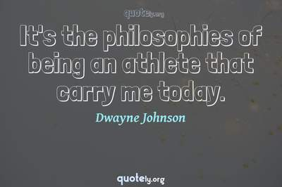 Photo Quote of It's the philosophies of being an athlete that carry me today.