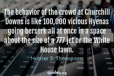 Photo Quote of The behavior of the crowd at Churchill Downs is like 100,000 vicious Hyenas going berserk all at once in a space about the size of a 777 jet or the White House lawn.