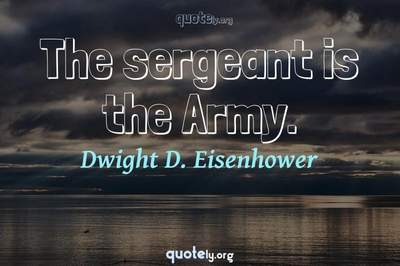 Photo Quote of The sergeant is the Army.
