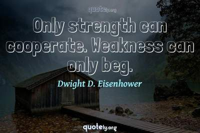 Photo Quote of Only strength can cooperate. Weakness can only beg.