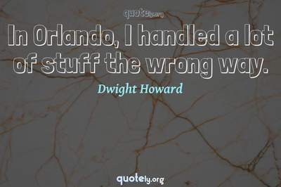 Photo Quote of In Orlando, I handled a lot of stuff the wrong way.