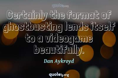 Photo Quote of Certainly the format of ghostbusting lends itself to a videogame beautifully.