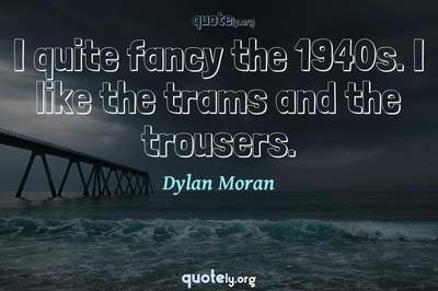 Photo Quote of I quite fancy the 1940s. I like the trams and the trousers.