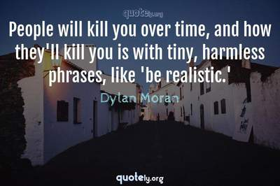 Photo Quote of People will kill you over time, and how they'll kill you is with tiny, harmless phrases, like 'be realistic.'