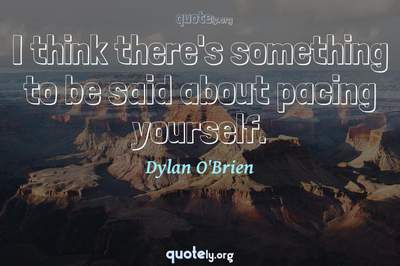 Photo Quote of I think there's something to be said about pacing yourself.