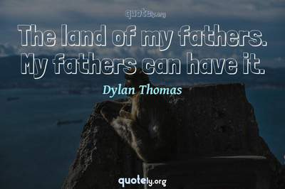 Photo Quote of The land of my fathers. My fathers can have it.