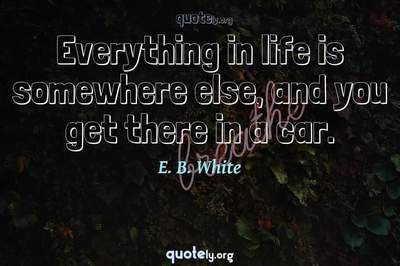 Photo Quote of Everything in life is somewhere else, and you get there in a car.