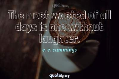 Photo Quote of The most wasted of all days is one without laughter.