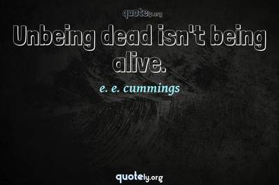 Photo Quote of Unbeing dead isn't being alive.
