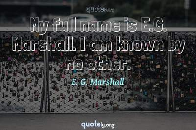 Photo Quote of My full name is E.G. Marshall. I am known by no other.