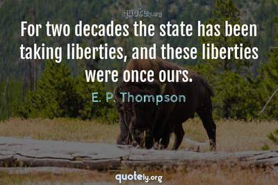 Photo Quote of For two decades the state has been taking liberties, and these liberties were once ours.