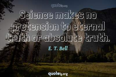 Photo Quote of Science makes no pretension to eternal truth or absolute truth.