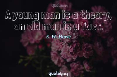 Photo Quote of A young man is a theory, an old man is a fact.