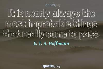 Photo Quote of It is nearly always the most improbable things that really come to pass.