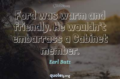 Photo Quote of Ford was warm and friendly. He wouldn't embarrass a Cabinet member.