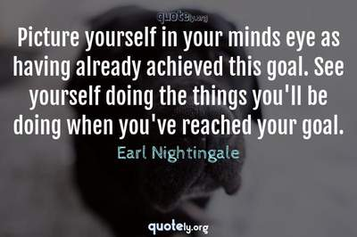 Photo Quote of Picture yourself in your minds eye as having already achieved this goal. See yourself doing the things you'll be doing when you've reached your goal.