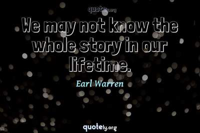 Photo Quote of We may not know the whole story in our lifetime.