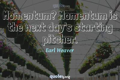 Photo Quote of Momentum? Momentum is the next day's starting pitcher.