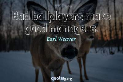 Photo Quote of Bad ballplayers make good managers.