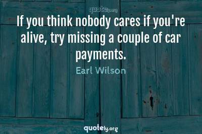 Photo Quote of If you think nobody cares if you're alive, try missing a couple of car payments.