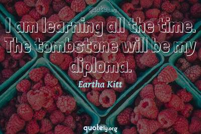 Photo Quote of I am learning all the time. The tombstone will be my diploma.
