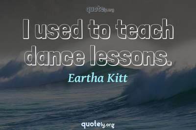 Photo Quote of I used to teach dance lessons.