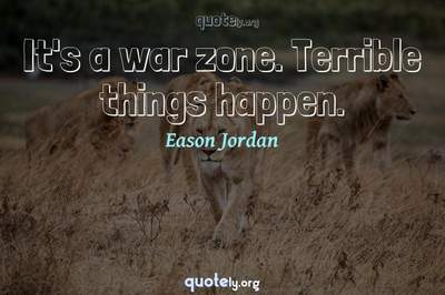 Photo Quote of It's a war zone. Terrible things happen.