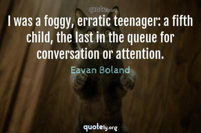 Photo Quote of I was a foggy, erratic teenager: a fifth child, the last in the queue for conversation or attention.