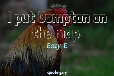 Photo Quote of I put Compton on the map.