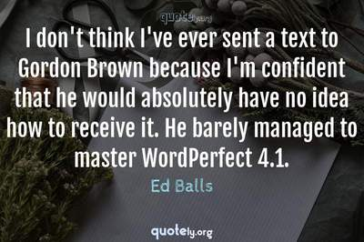 Photo Quote of I don't think I've ever sent a text to Gordon Brown because I'm confident that he would absolutely have no idea how to receive it. He barely managed to master WordPerfect 4.1.
