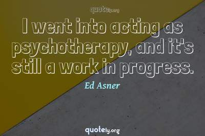 Photo Quote of I went into acting as psychotherapy, and it's still a work in progress.
