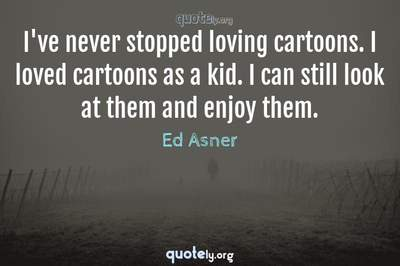 Photo Quote of I've never stopped loving cartoons. I loved cartoons as a kid. I can still look at them and enjoy them.