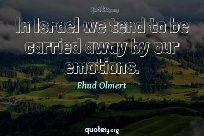 Photo Quote of In Israel we tend to be carried away by our emotions.